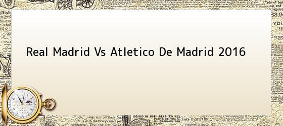 Real Madrid Vs Atletico De Madrid 2016