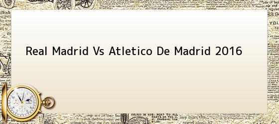 Real Madrid Vs Atletico De Madrid 2016