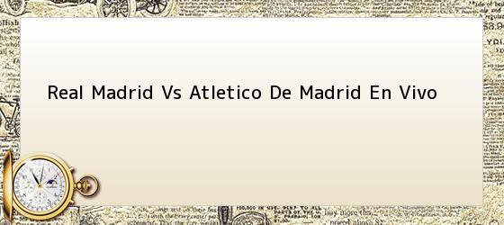 Real Madrid Vs Atletico De Madrid En Vivo