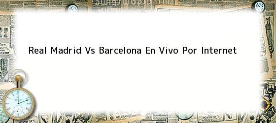 Real Madrid Vs Barcelona En Vivo Por Internet