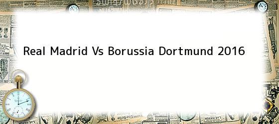Real Madrid Vs Borussia Dortmund 2016