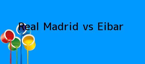 <i>Real Madrid vs Eibar</i>