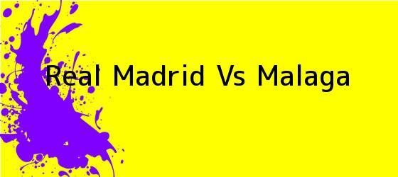 <b>Real Madrid Vs Malaga</b>