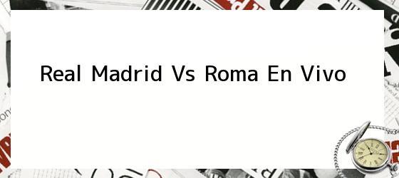 Real Madrid Vs Roma En Vivo