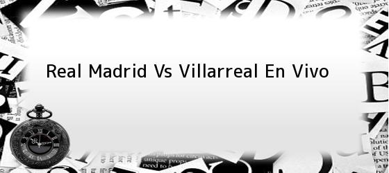 Real Madrid Vs Villarreal En Vivo