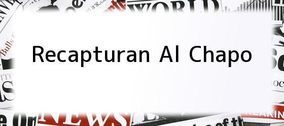 Recapturan Al Chapo