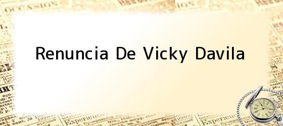 Renuncia De Vicky Davila