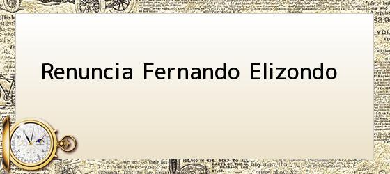 Renuncia Fernando Elizondo