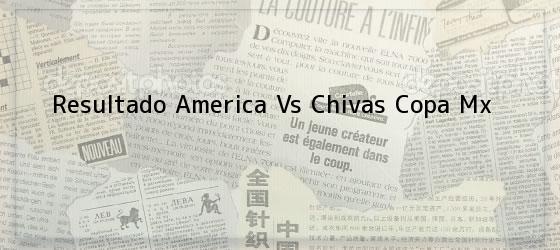 Resultado America Vs Chivas Copa Mx