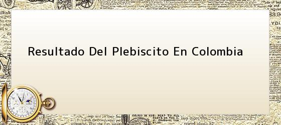 Resultado Del Plebiscito En Colombia