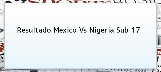 Resultado Mexico Vs Nigeria Sub 17
