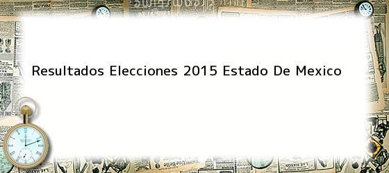Resultados Elecciones 2015 Estado De Mexico