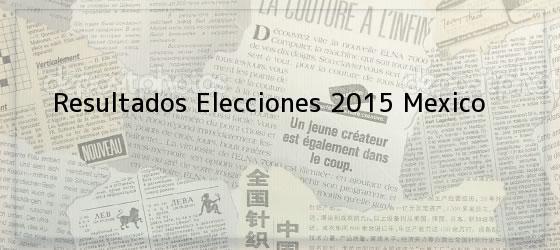 Resultados Elecciones 2015 Mexico