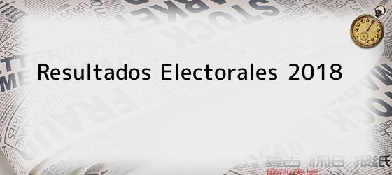 Resultados Electorales 2018