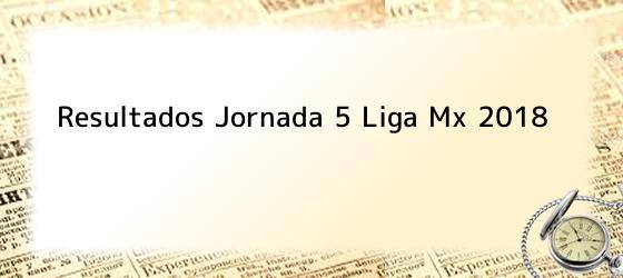 Resultados Jornada 5 Liga Mx 2018