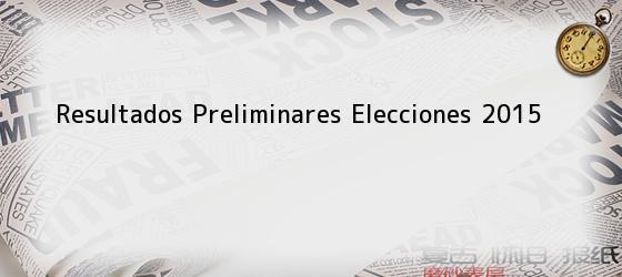 Resultados Preliminares Elecciones 2015