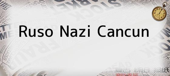 Ruso Nazi Cancun