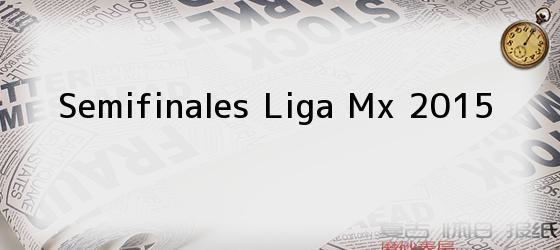 Semifinales Liga Mx 2015