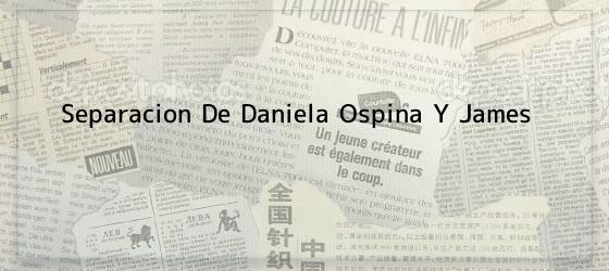 Separacion De Daniela Ospina Y James