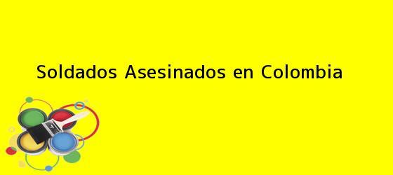 <b>Soldados Asesinados en Colombia</b>