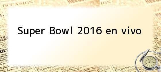 Super Bowl 2016 en vivo
