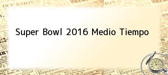 Super Bowl 2016 Medio Tiempo