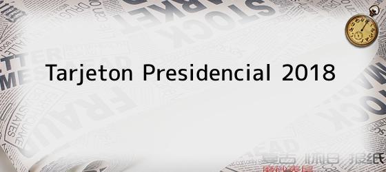 Tarjeton Presidencial 2018