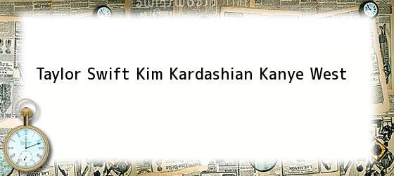 Taylor Swift Kim Kardashian Kanye West