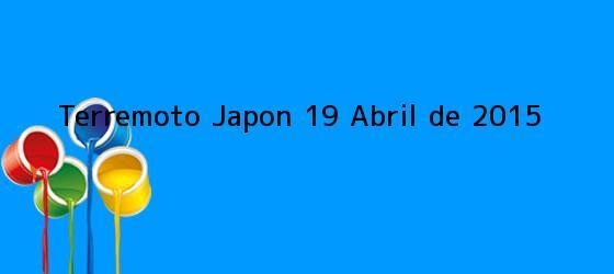 <b>Terremoto Japon 19 Abril de 2015</b>
