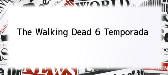 The Walking Dead 6 Temporada