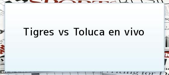 Tigres vs Toluca en vivo
