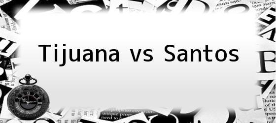 Tijuana vs Santos