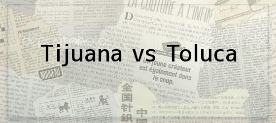 Tijuana vs Toluca