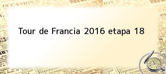 Tour De Francia 2016 Etapa 18