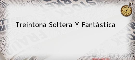 Treintona Soltera Y Fantástica
