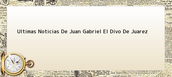 Ultimas Noticias De Juan Gabriel El Divo De Juarez