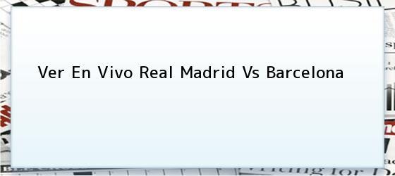 Ver En Vivo Real Madrid Vs Barcelona