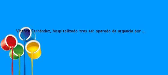 Vicente Fernández, hospitalizado tras ser operado de urgencia por ...