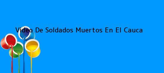 <b>Video De Soldados Muertos En El Cauca</b>