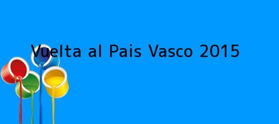 <i>Vuelta al Pais Vasco 2015</i>