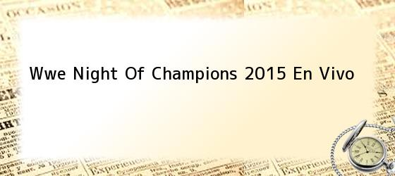 Wwe Night Of Champions 2015 En Vivo