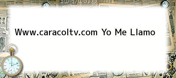 Www.caracoltv.com Yo Me Llamo