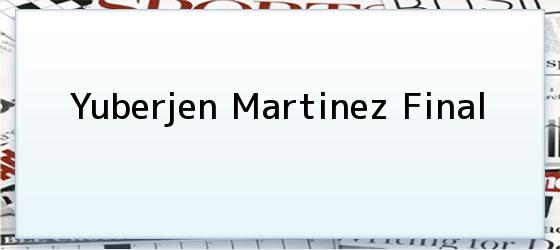 Yuberjen Martinez Final