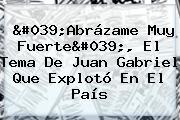 &#039;<b>Abrázame Muy Fuerte</b>&#039;, El Tema De Juan Gabriel Que Explotó En El País