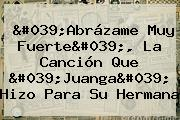 &#039;<b>Abrázame Muy Fuerte</b>&#039;, La Canción Que &#039;Juanga&#039; Hizo Para Su Hermana