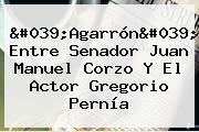 &#039;Agarrón&#039; Entre Senador Juan Manuel Corzo Y El Actor <b>Gregorio Pernía</b>