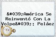 &#039;<b>América</b> Se Reinventó Con La Volpe&#039;: Peláez