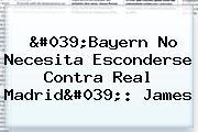 '<b>Bayern</b> No Necesita Esconderse Contra <b>Real Madrid</b>': James