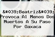 '<b>Beatriz</b>' Provoca Al Menos Dos Muertos A Su Paso Por Oaxaca