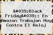 &#039;<b>Black Friday</b>&#039;: En <b>Amazon</b> Trabajan Hoy Contra El Reloj
